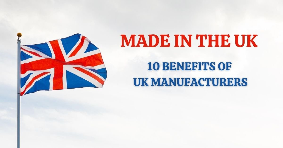 Made in the UK – 10 Benefits of UK Manufacturers